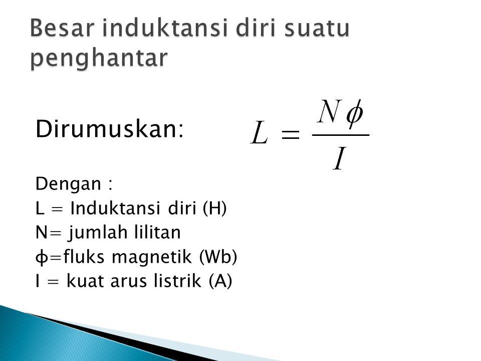 Dirumuskan: Dengan : L = Induktansi diri (H) N= jumlah lilitan ɸ=fluks magnetik (Wb) I = kuat arus listrik (A)