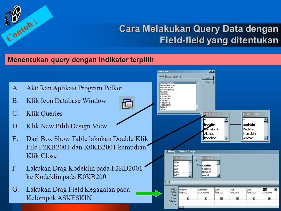Menentukan query dengan indikator terpilih Contoh : A.Aktifkan Aplikasi Program Pelkon B.Klik Icon Database Window C.Klik Queries D.Klik New Pilih Des
