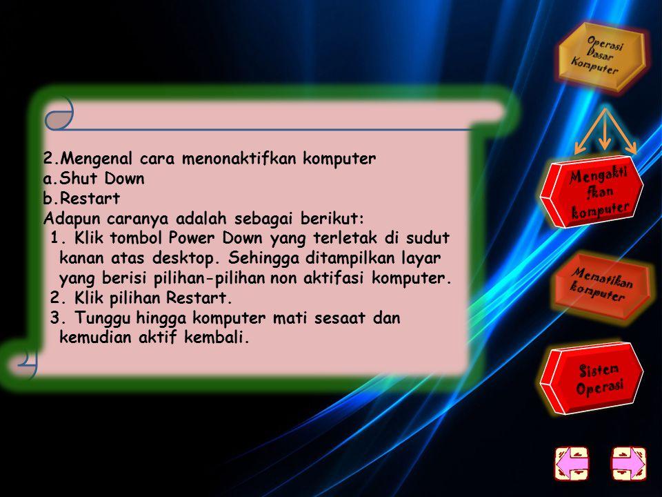 1.Mematikan komputer sesuai prosedur a.Klik tombol Power Down yang terletak di sudut kanan atas. Sehingga ditampilkan layar yang berisi pilihan-piliha