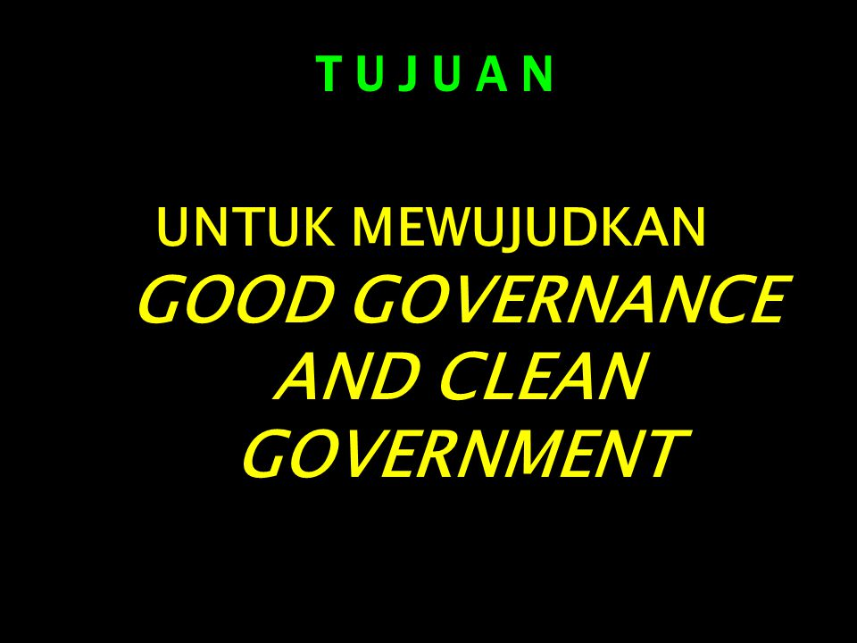 UNTUK MEWUJUDKAN GOOD GOVERNANCE AND CLEAN GOVERNMENT T U J U A N