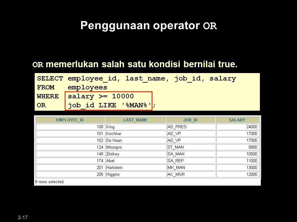 2-17 Penggunaan operator OR OR memerlukan salah satu kondisi bernilai true. SELECT employee_id, last_name, job_id, salary FROM employees WHERE salary