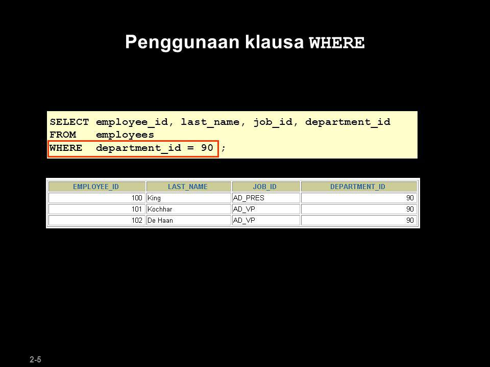 2-5 Penggunaan klausa WHERE SELECT employee_id, last_name, job_id, department_id FROM employees WHERE department_id = 90 ;