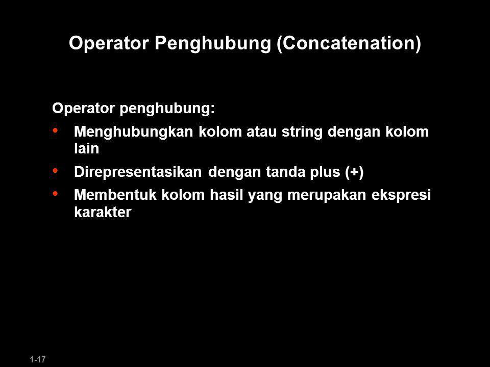 1-17 Operator Penghubung (Concatenation) Operator penghubung: Menghubungkan kolom atau string dengan kolom lain Direpresentasikan dengan tanda plus (+) Membentuk kolom hasil yang merupakan ekspresi karakter
