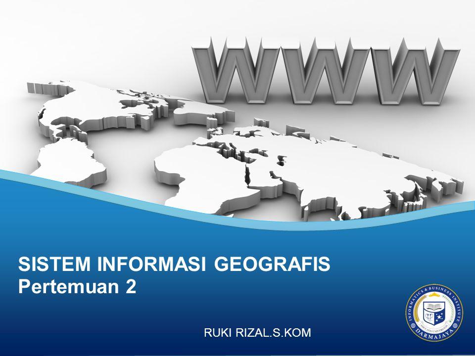 SISTEM INFORMASI GEOGRAFIS Pertemuan 2 RUKI RIZAL.S.KOM