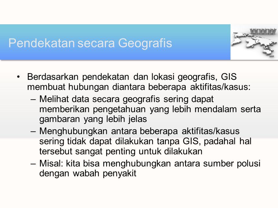 Berdasarkan pendekatan dan lokasi geografis, GIS membuat hubungan diantara beberapa aktifitas/kasus: –Melihat data secara geografis sering dapat membe