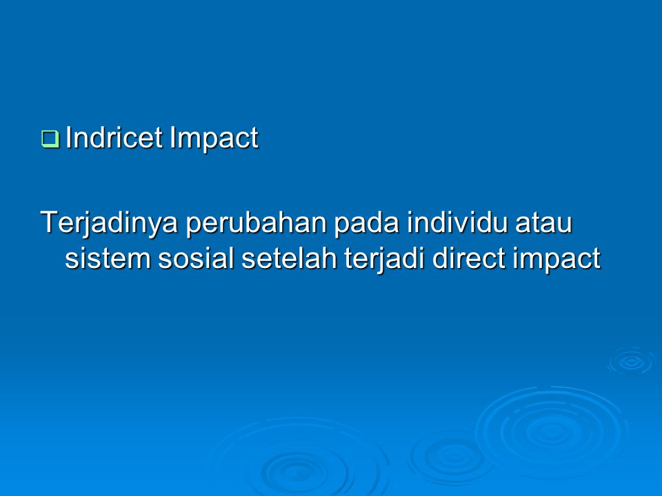  Indricet Impact Terjadinya perubahan pada individu atau sistem sosial setelah terjadi direct impact