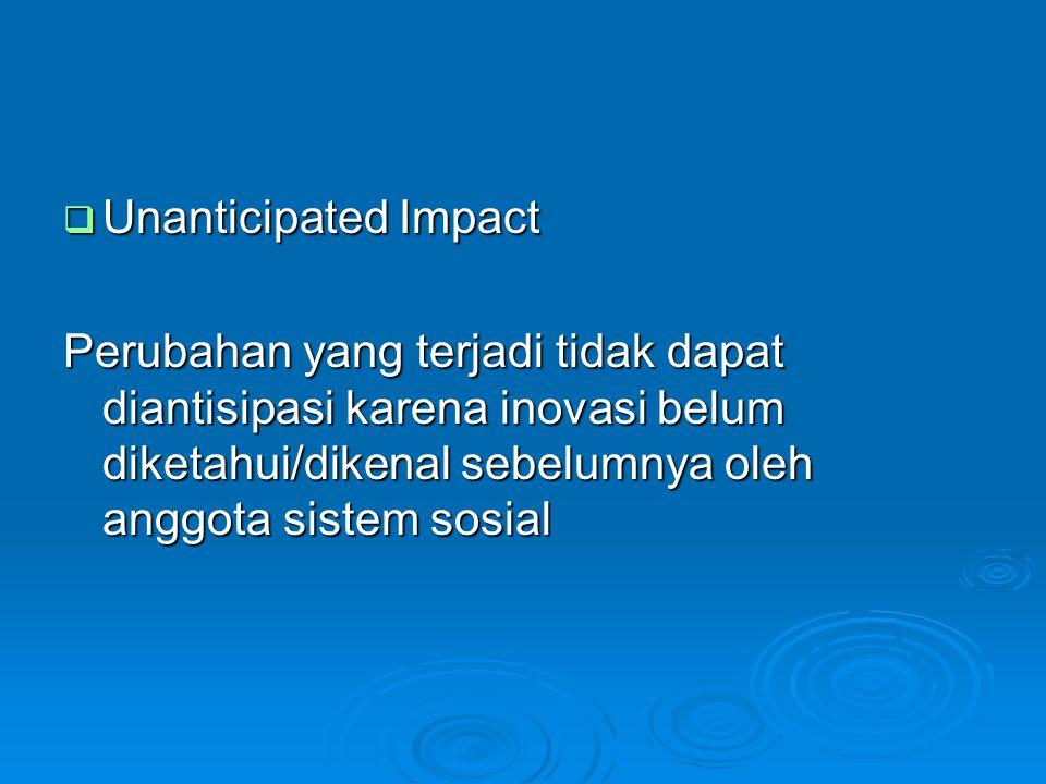  Unanticipated Impact Perubahan yang terjadi tidak dapat diantisipasi karena inovasi belum diketahui/dikenal sebelumnya oleh anggota sistem sosial
