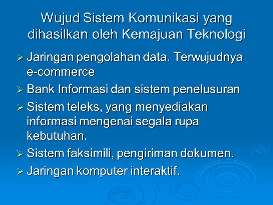 Wujud Sistem Komunikasi yang dihasilkan oleh Kemajuan Teknologi  Jaringan pengolahan data. Terwujudnya e-commerce  Bank Informasi dan sistem penelus