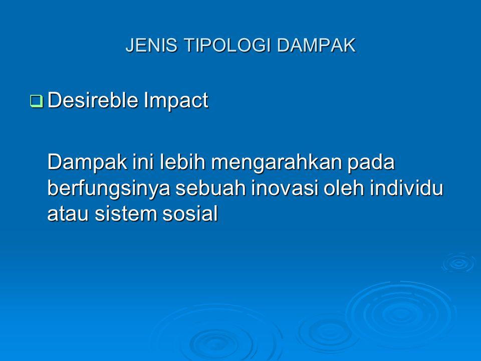 JENIS TIPOLOGI DAMPAK  Desireble Impact Dampak ini lebih mengarahkan pada berfungsinya sebuah inovasi oleh individu atau sistem sosial