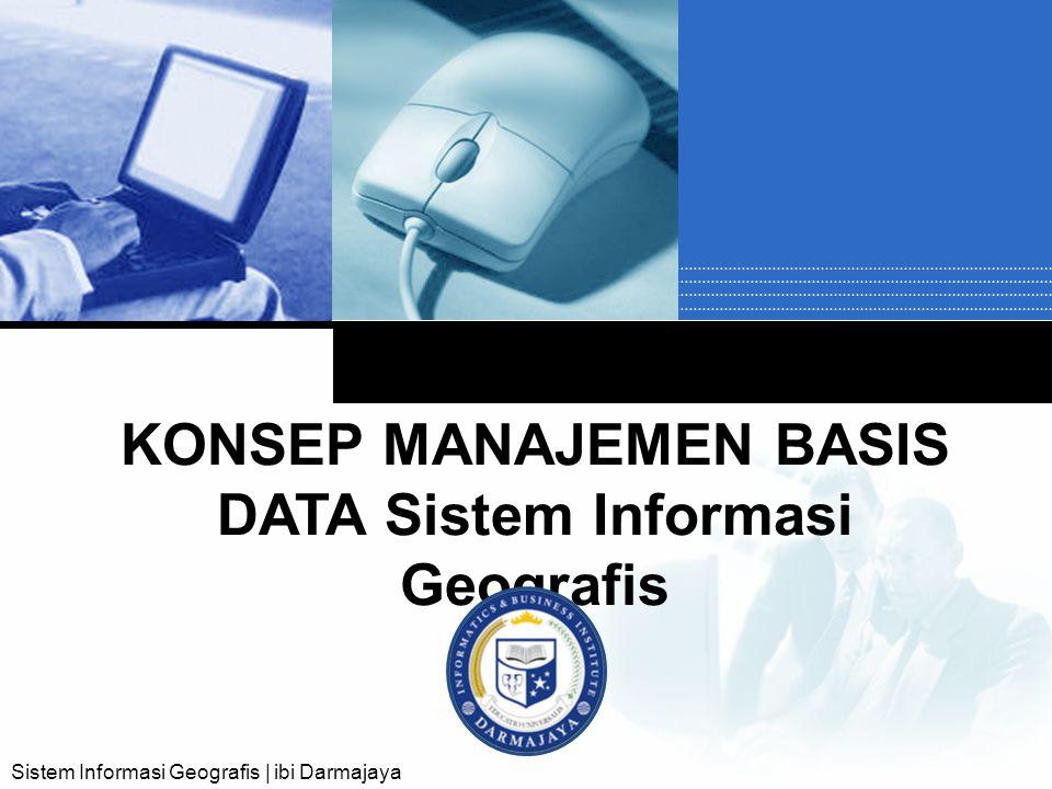 Company LOGO KONSEP MANAJEMEN BASIS DATA Sistem Informasi Geografis Sistem Informasi Geografis | ibi Darmajaya