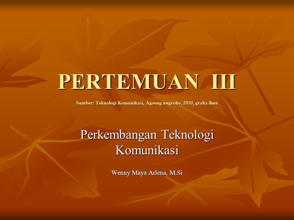 PERTEMUAN III Sumber: Teknologi Komunikasi, Agoeng nugroho, 2010, graha ilmu Perkembangan Teknologi Komunikasi Wenny Maya Arlena, M.Si