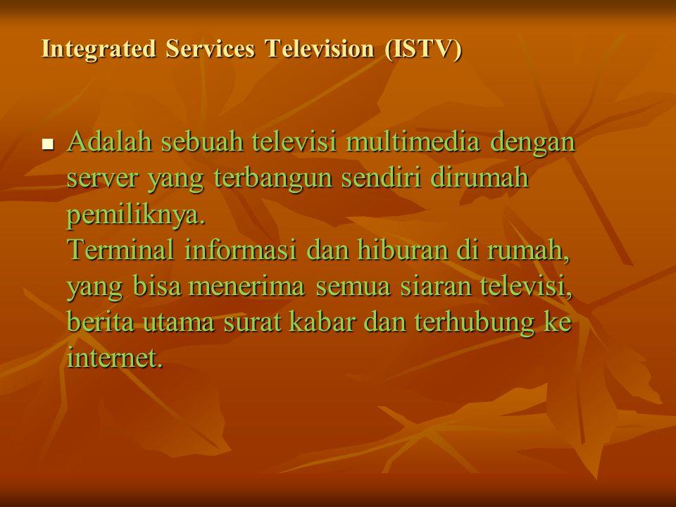 Integrated Services Television (ISTV) Adalah sebuah televisi multimedia dengan server yang terbangun sendiri dirumah pemiliknya.