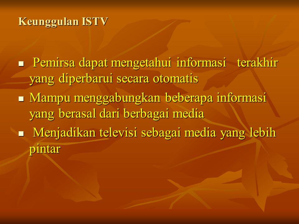 Keunggulan ISTV Pemirsa dapat mengetahui informasi terakhir yang diperbarui secara otomatis Pemirsa dapat mengetahui informasi terakhir yang diperbarui secara otomatis Mampu menggabungkan beberapa informasi yang berasal dari berbagai media Mampu menggabungkan beberapa informasi yang berasal dari berbagai media Menjadikan televisi sebagai media yang lebih pintar Menjadikan televisi sebagai media yang lebih pintar