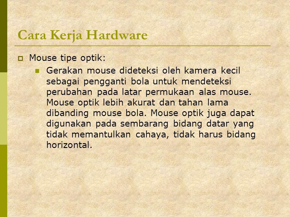 Cara Kerja Hardware  Mouse tipe optik: Gerakan mouse dideteksi oleh kamera kecil sebagai pengganti bola untuk mendeteksi perubahan pada latar permuka