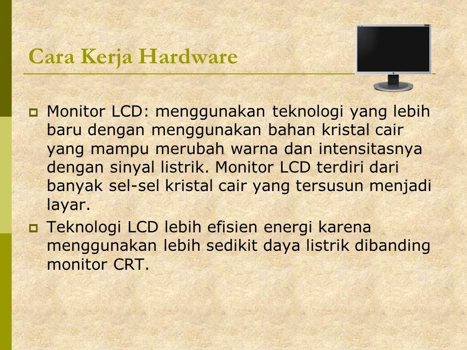 Cara Kerja Hardware  Monitor LCD: menggunakan teknologi yang lebih baru dengan menggunakan bahan kristal cair yang mampu merubah warna dan intensitas
