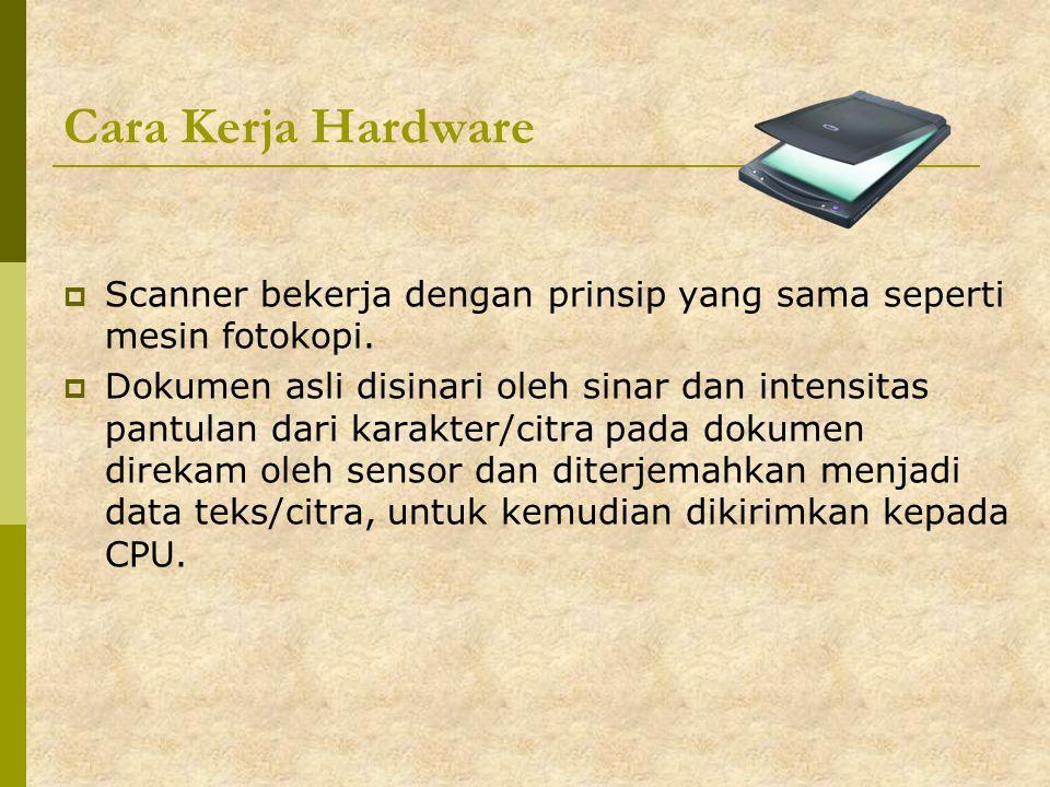 Cara Kerja Hardware  Scanner bekerja dengan prinsip yang sama seperti mesin fotokopi.  Dokumen asli disinari oleh sinar dan intensitas pantulan dari