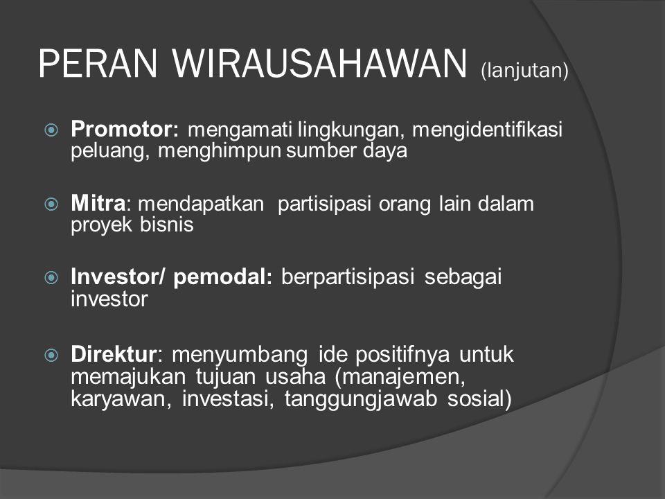 PERAN WIRAUSAHAWAN (lanjutan)  Promotor : mengamati lingkungan, mengidentifikasi peluang, menghimpun sumber daya  Mitra : mendapatkan partisipasi or