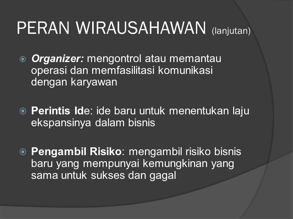 PERAN WIRAUSAHAWAN (lanjutan)  Organizer: mengontrol atau memantau operasi dan memfasilitasi komunikasi dengan karyawan  Perintis Ide: ide baru untu