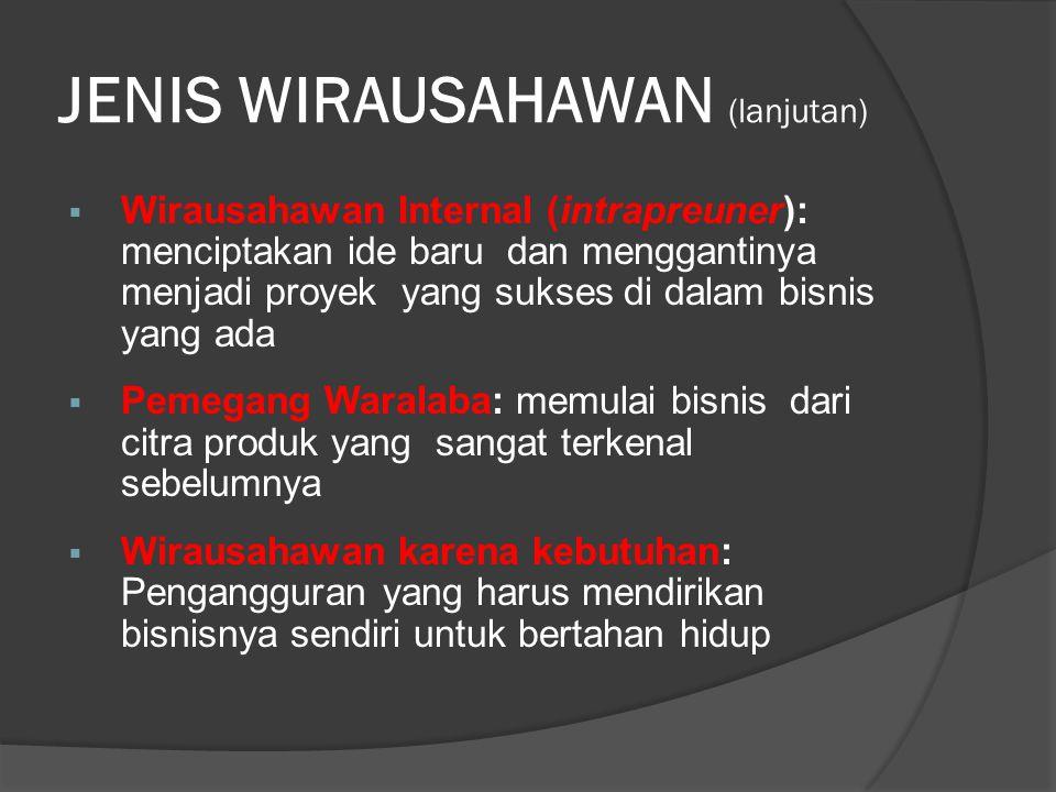 JENIS WIRAUSAHAWAN (lanjutan)  Wirausahawan Internal (intrapreuner): menciptakan ide baru dan menggantinya menjadi proyek yang sukses di dalam bisnis
