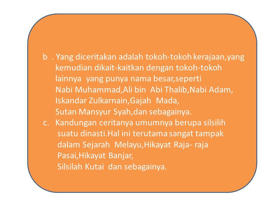 b. Yang diceritakan adalah tokoh-tokoh kerajaan,yang kemudian dikait-kaitkan dengan tokoh-tokoh lainnya yang punya nama besar,seperti Nabi Muhammad,Al