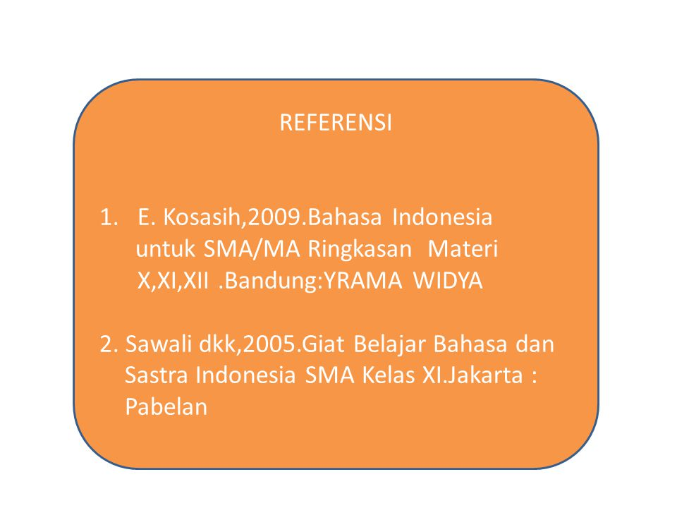 REFERENSI 1.E. Kosasih,2009.Bahasa Indonesia untuk SMA/MA Ringkasan Materi X,XI,XII.Bandung:YRAMA WIDYA 2. Sawali dkk,2005.Giat Belajar Bahasa dan Sas