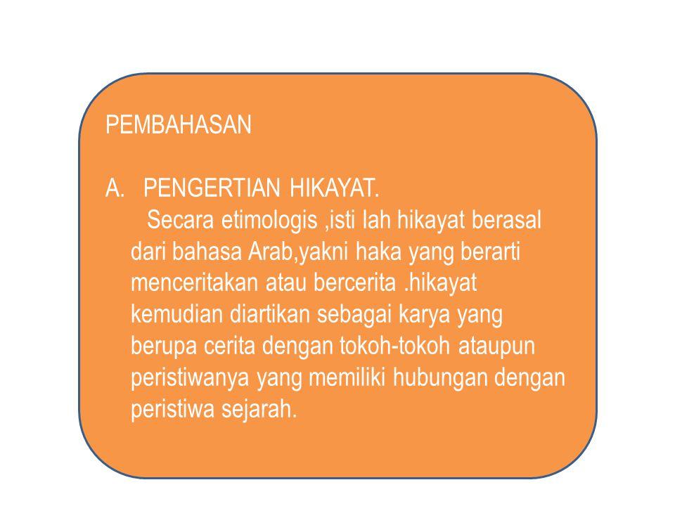 PEMBAHASAN A. PENGERTIAN HIKAYAT. Secara etimologis,isti lah hikayat berasal dari bahasa Arab,yakni haka yang berarti menceritakan atau bercerita.hika