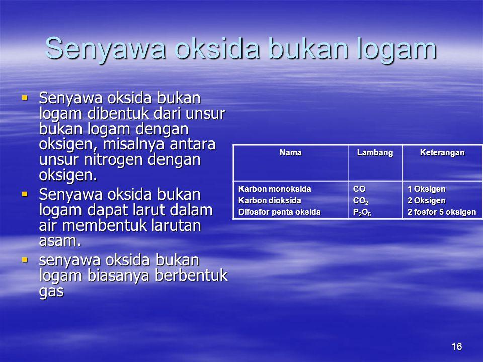 16 Senyawa oksida bukan logam  Senyawa oksida bukan logam dibentuk dari unsur bukan logam dengan oksigen, misalnya antara unsur nitrogen dengan oksig
