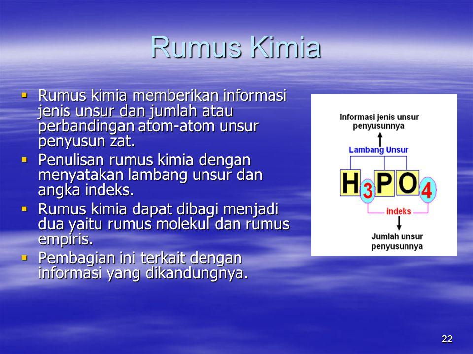 22 Rumus Kimia  Rumus kimia memberikan informasi jenis unsur dan jumlah atau perbandingan atom-atom unsur penyusun zat.  Penulisan rumus kimia denga