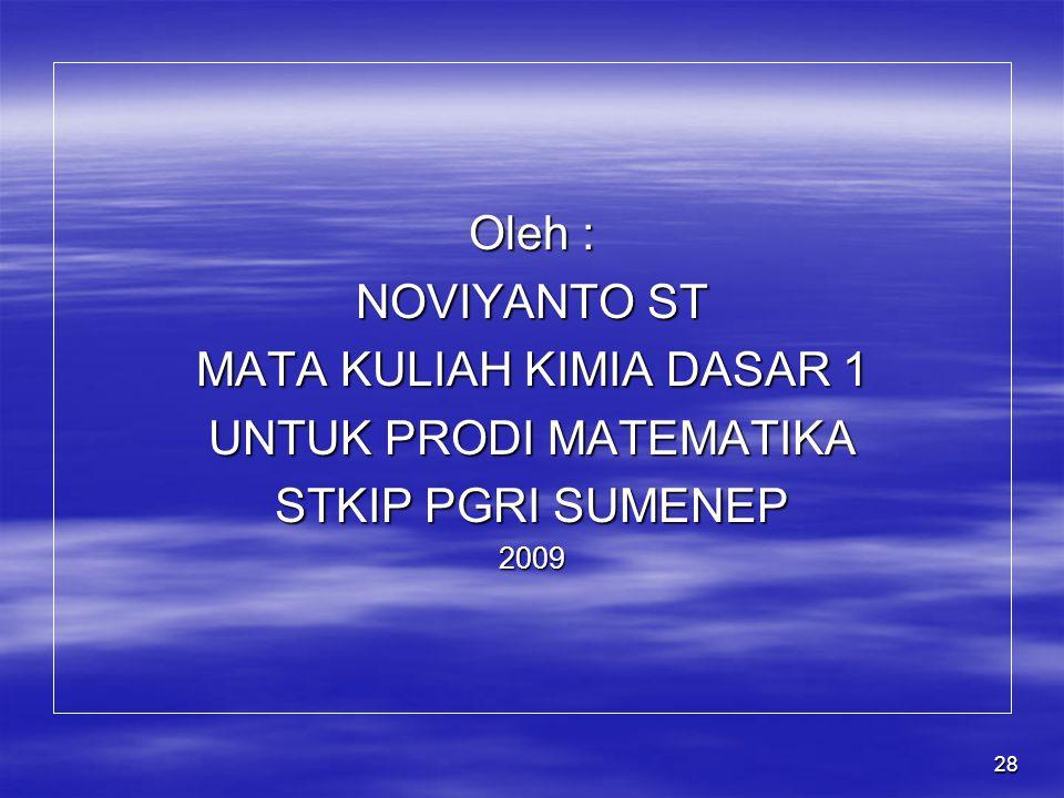 28 Oleh : NOVIYANTO ST MATA KULIAH KIMIA DASAR 1 UNTUK PRODI MATEMATIKA STKIP PGRI SUMENEP 2009