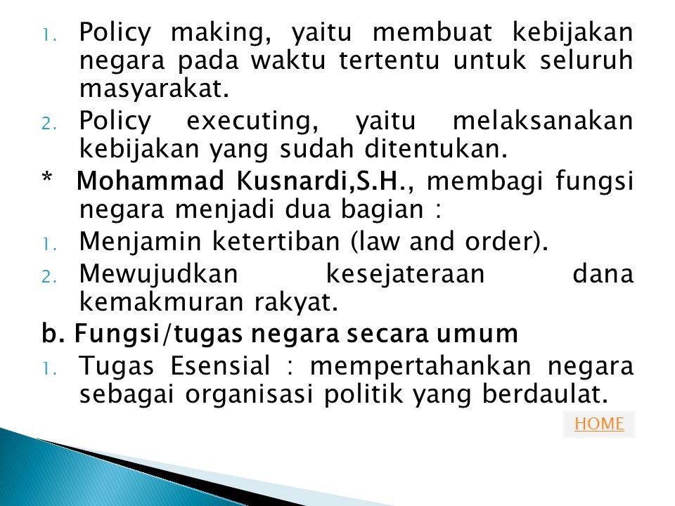 HOME 1. Policy making, yaitu membuat kebijakan negara pada waktu tertentu untuk seluruh masyarakat. 2. Policy executing, yaitu melaksanakan kebijakan