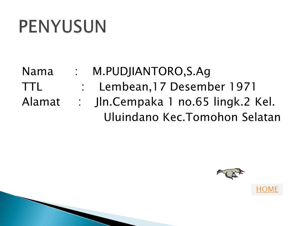 HOME Nama : M.PUDJIANTORO,S.Ag TTL : Lembean,17 Desember 1971 Alamat : Jln.Cempaka 1 no.65 lingk.2 Kel. Uluindano Kec.Tomohon Selatan
