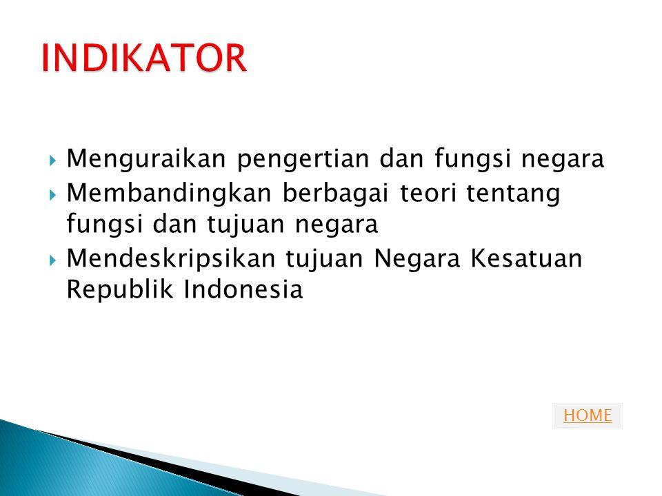 HOME ◦ Siswa dapat memahami pengertian fungsi negara menurut para ahli ◦ Siswa dapat menyebutkan perbandingan teori tentang fungsi dan tujuan negara ◦ Siswa dapat mendeskripsikan tujuan negara Republik Indonesia