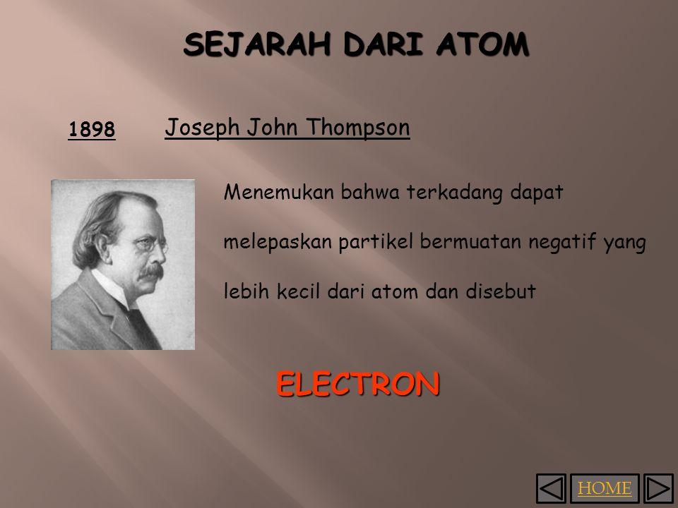 HOME 1898 Joseph John Thompson Menemukan bahwa terkadang dapat melepaskan partikel bermuatan negatif yang lebih kecil dari atom dan disebut ELECTRON SEJARAH DARI ATOM