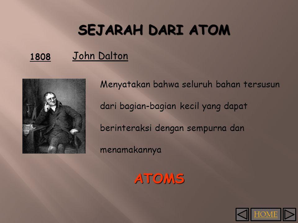 HOME 1808 John Dalton Menyatakan bahwa seluruh bahan tersusun dari bagian-bagian kecil yang dapat berinteraksi dengan sempurna dan menamakannya ATOMS SEJARAH DARI ATOM