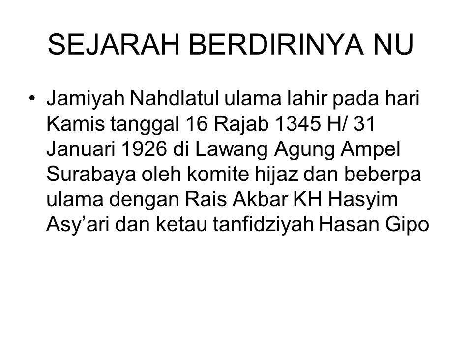 SEJARAH BERDIRINYA NU Jamiyah Nahdlatul ulama lahir pada hari Kamis tanggal 16 Rajab 1345 H/ 31 Januari 1926 di Lawang Agung Ampel Surabaya oleh komite hijaz dan beberpa ulama dengan Rais Akbar KH Hasyim Asy'ari dan ketau tanfidziyah Hasan Gipo