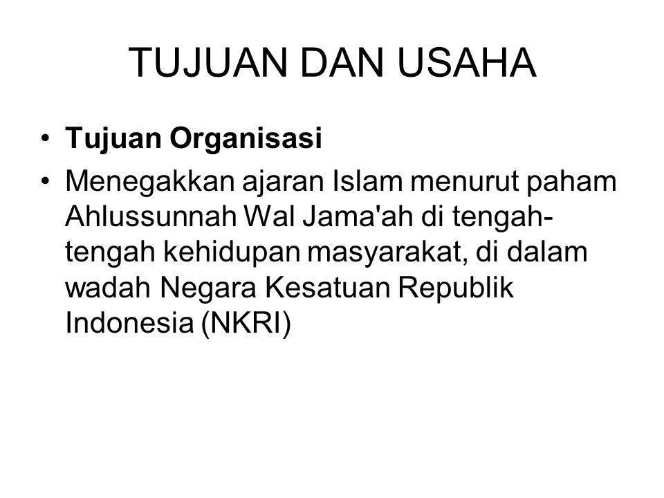 TUJUAN DAN USAHA Tujuan Organisasi Menegakkan ajaran Islam menurut paham Ahlussunnah Wal Jama ah di tengah- tengah kehidupan masyarakat, di dalam wadah Negara Kesatuan Republik Indonesia (NKRI)