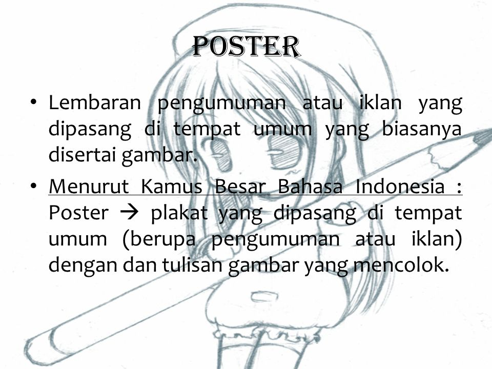 Poster Lembaran pengumuman atau iklan yang dipasang di tempat umum yang biasanya disertai gambar. Menurut Kamus Besar Bahasa Indonesia : Poster  plak