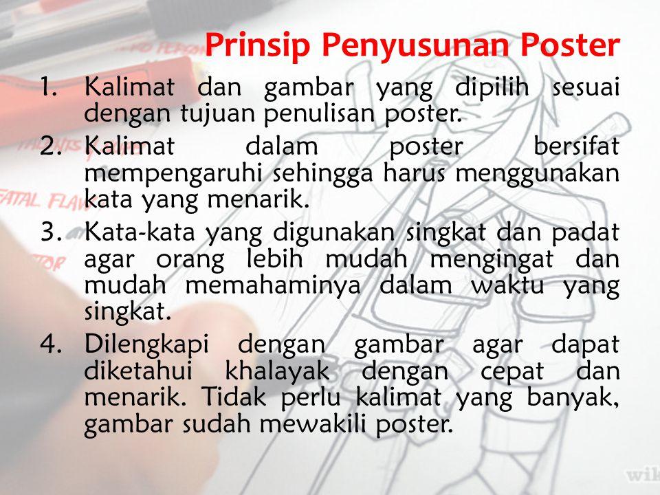 Prinsip Penyusunan Poster 1.Kalimat dan gambar yang dipilih sesuai dengan tujuan penulisan poster. 2.Kalimat dalam poster bersifat mempengaruhi sehing