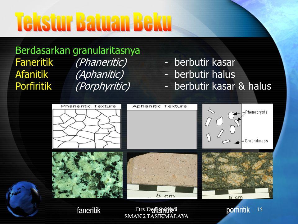 Drs.Dedi Suryadi SMAN 2 TASIKMALAYA 15 Berdasarkan granularitasnya Faneritik (Phaneritic) - berbutir kasar Afanitik (Aphanitic) - berbutir halus Porfi