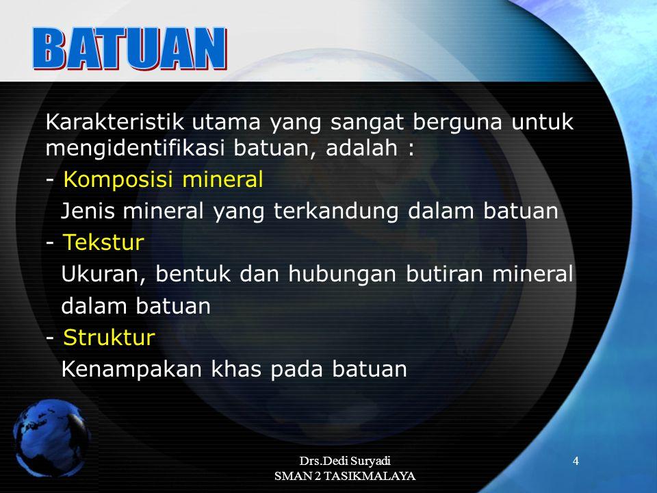 Drs.Dedi Suryadi SMAN 2 TASIKMALAYA 4 Karakteristik utama yang sangat berguna untuk mengidentifikasi batuan, adalah : - Komposisi mineral Jenis minera
