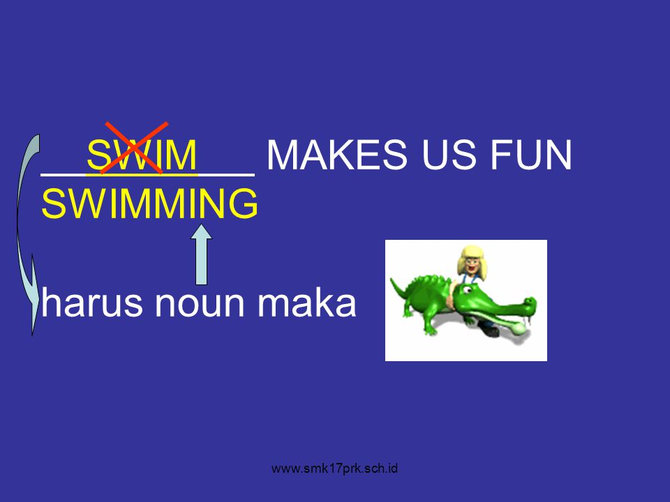 SWIM MAKES US FUN SWIMMING harus noun maka www.smk17prk.sch.id