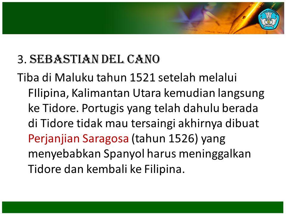 3. Sebastian del Cano Tiba di Maluku tahun 1521 setelah melalui FIlipina, Kalimantan Utara kemudian langsung ke Tidore. Portugis yang telah dahulu ber