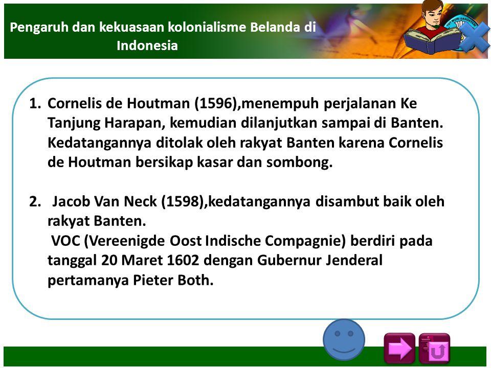 1.Cornelis de Houtman (1596),menempuh perjalanan Ke Tanjung Harapan, kemudian dilanjutkan sampai di Banten. Kedatangannya ditolak oleh rakyat Banten k