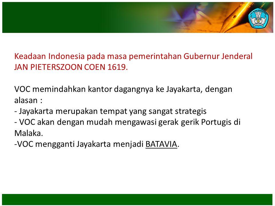 Keadaan Indonesia pada masa pemerintahan Gubernur Jenderal JAN PIETERSZOON COEN 1619. VOC memindahkan kantor dagangnya ke Jayakarta, dengan alasan : -