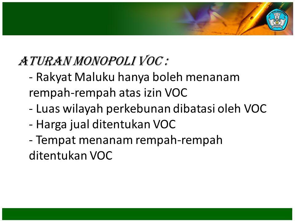 Aturan Monopoli VOC : - Rakyat Maluku hanya boleh menanam rempah-rempah atas izin VOC - Luas wilayah perkebunan dibatasi oleh VOC - Harga jual ditentu