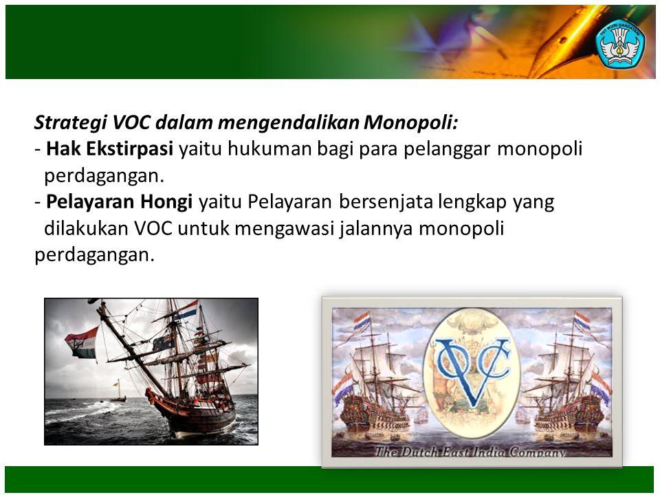 Strategi VOC dalam mengendalikan Monopoli: - Hak Ekstirpasi yaitu hukuman bagi para pelanggar monopoli perdagangan. - Pelayaran Hongi yaitu Pelayaran