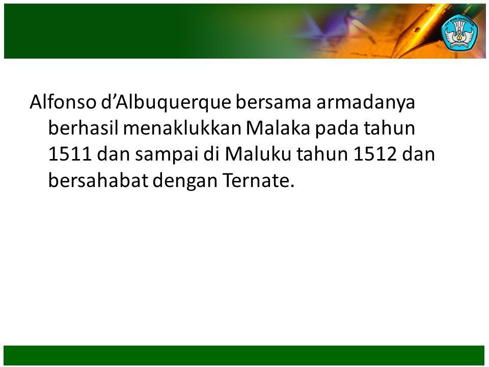 Alfonso d'Albuquerque bersama armadanya berhasil menaklukkan Malaka pada tahun 1511 dan sampai di Maluku tahun 1512 dan bersahabat dengan Ternate.