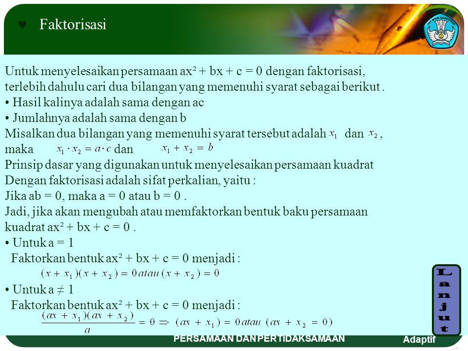 Adaptif PERSAMAAN DAN PERTIDAKSAMAAN Ada tiga cara untuk menentukan akar-akar atau menyelesaikan persamaan kuadrat, yaitu : F aktorisasi M elengkapkan