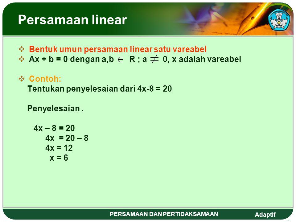 Adaptif PERSAMAAN DAN PERTIDAKSAMAAN Persamaan linear BBentuk umun persamaan linear satu vareabel AAx + b = 0 dengan a,b R ; a 0, x adalah vareabel CContoh: Tentukan penyelesaian dari 4x-8 = 20 Penyelesaian.