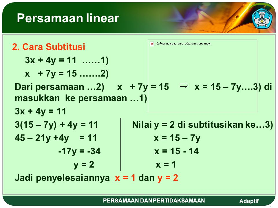 Adaptif PERSAMAAN DAN PERTIDAKSAMAAN Persamaan linear PPenyelesaian 1. Cara Eliminasi 3x + 4y = 11 x 1 3x + 4y = 11 x + 7y = 15 x 3 3x + 21y = 45 -1